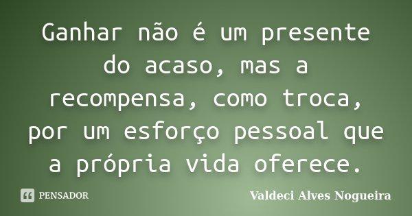 Ganhar não é um presente do acaso, mas a recompensa, como troca, por um esforço pessoal que a própria vida oferece.... Frase de Valdeci Alves Nogueira.