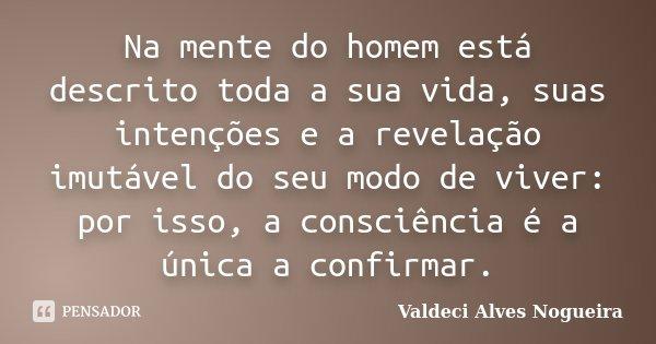 Na mente do homem está descrito toda a sua vida, suas intenções e a revelação imutável do seu modo de viver: por isso, a consciência é a única a confirmar.... Frase de Valdeci Alves Nogueira.