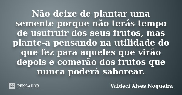 Não deixe de plantar uma semente porque não terás tempo de usufruir dos seus frutos, mas plante-a pensando na utilidade do que fez para aqueles que virão depois... Frase de Valdeci Alves Nogueira.