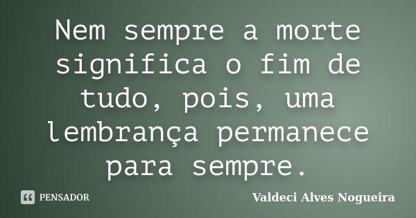 Nem sempre a morte significa o fim de tudo, pois, uma lembrança permanece para sempre.... Frase de Valdeci Alves Nogueira.