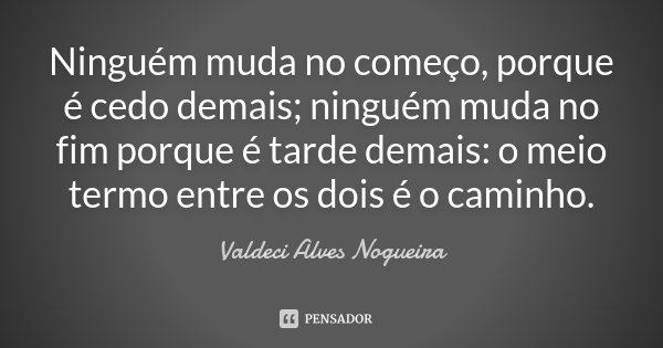 Ninguém muda no começo, porque é cedo demais; ninguém muda no fim porque é tarde demais: o meio termo entre os dois é o caminho.... Frase de Valdeci Alves Nogueira.