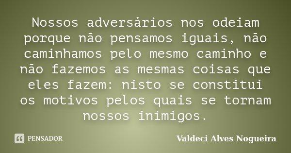 Nossos adversários nos odeiam porque não pensamos iguais, não caminhamos pelo mesmo caminho e não fazemos as mesmas coisas que eles fazem: nisto se constitui os... Frase de Valdeci Alves Nogueira.