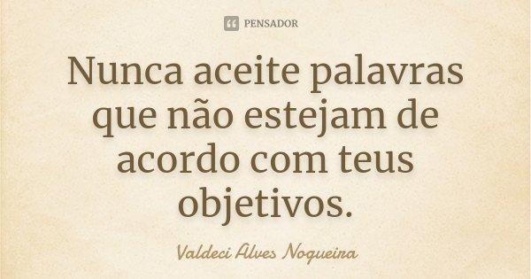 Nunca aceite palavras que não estejam de acordo com teus objetivos.... Frase de Valdeci Alves Nogueira.