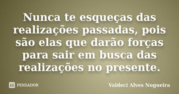 Nunca te esqueças das realizações passadas, pois são elas que darão forças para sair em busca das realizações no presente.... Frase de Valdeci Alves Nogueira.