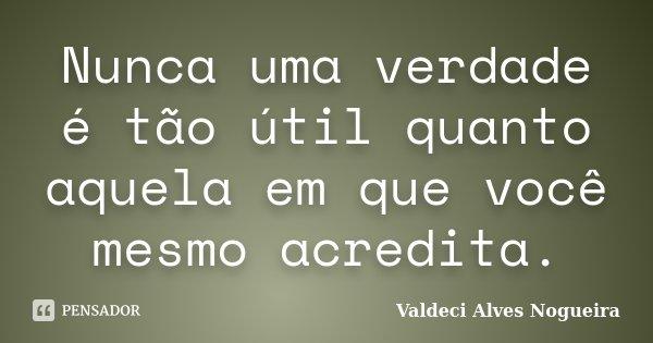 Nunca uma verdade é tão útil quanto aquela em que você mesmo acredita.... Frase de Valdeci Alves Nogueira.