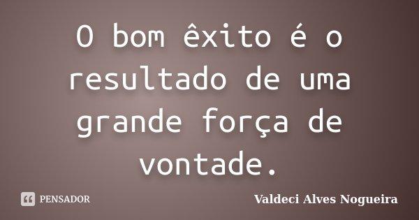 O bom êxito é o resultado de uma grande força de vontade.... Frase de Valdeci Alves Nogueira.