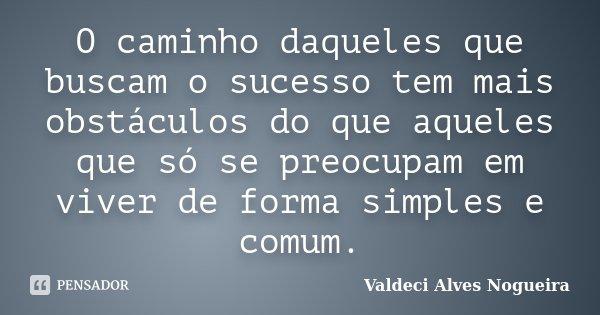 O caminho daqueles que buscam o sucesso tem mais obstáculos do que aqueles que só se preocupam em viver de forma simples e comum.... Frase de Valdeci Alves Nogueira.