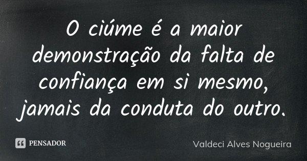 O ciúme é a maior demonstração da falta de confiança em si mesmo, jamais da conduta do outro.... Frase de Valdeci Alves Nogueira.