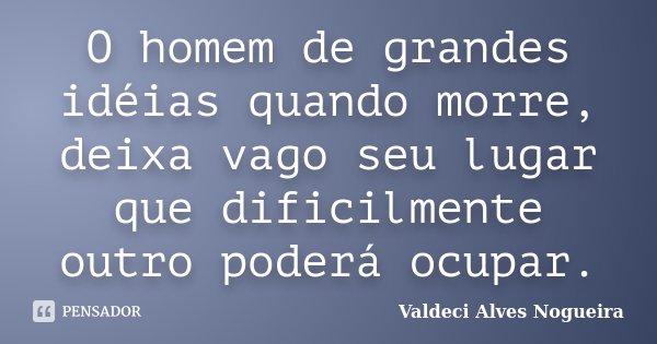 O homem de grandes idéias quando morre, deixa vago seu lugar que dificilmente outro poderá ocupar.... Frase de Valdeci Alves Nogueira.