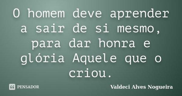 O homem deve aprender a sair de si mesmo, para dar honra e glória Aquele que o criou.... Frase de Valdeci Alves Nogueira.