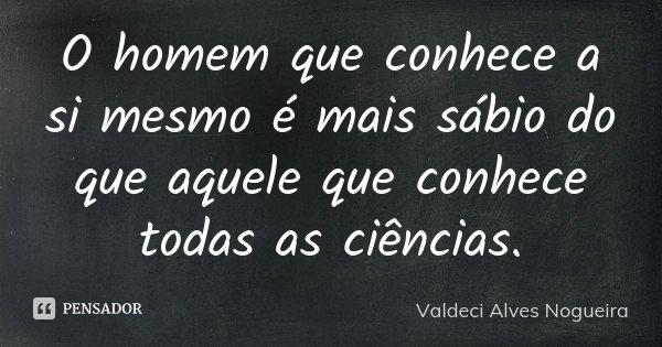 O homem que conhece a si mesmo é mais sábio do que aquele que conhece todas as ciências.... Frase de Valdeci Alves Nogueira.