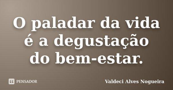 O paladar da vida é a degustação do bem-estar.... Frase de Valdeci Alves Nogueira.