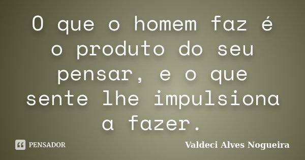 O que o homem faz é o produto do seu pensar, e o que sente lhe impulsiona a fazer.... Frase de Valdeci Alves Nogueira.