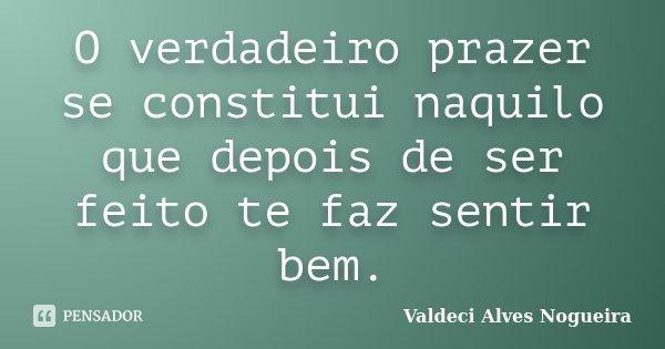 O verdadeiro prazer se constitui naquilo que depois de ser feito te faz sentir bem.... Frase de Valdeci Alves Nogueira.