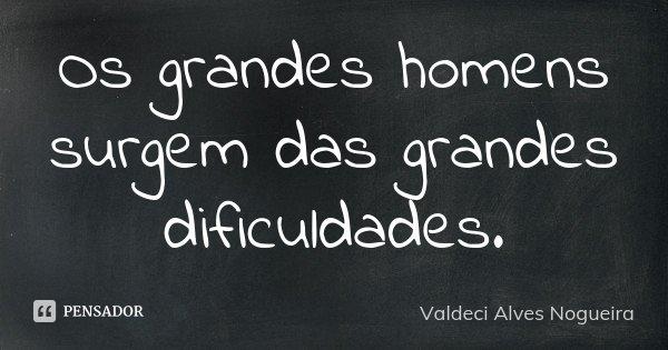 Os grandes homens surgem das grandes dificuldades.... Frase de Valdeci Alves Nogueira.