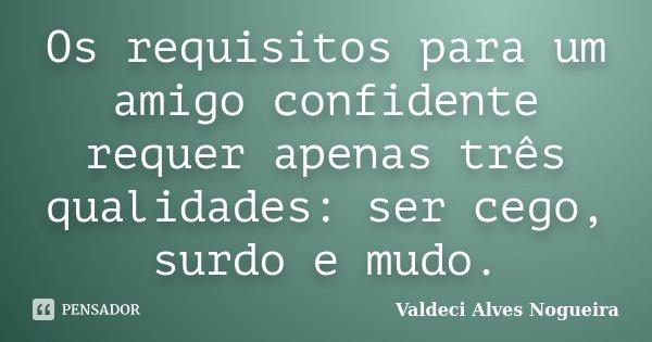 Os requisitos para um amigo confidente requer apenas três qualidades: ser cego, surdo e mudo.... Frase de Valdeci Alves Nogueira.