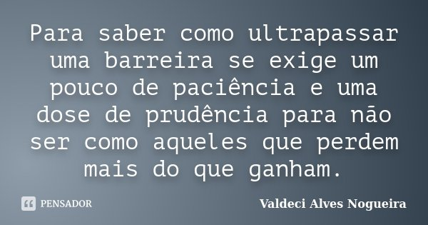 Para saber como ultrapassar uma barreira se exige um pouco de paciência e uma dose de prudência para não ser como aqueles que perdem mais do que ganham.... Frase de Valdeci Alves Nogueira.