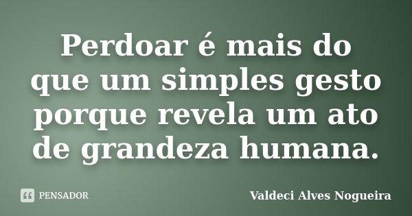 Perdoar é mais do que um simples gesto porque revela um ato de grandeza humana.... Frase de Valdeci Alves Nogueira.
