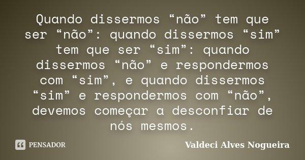 """Quando dissermos """"não"""" tem que ser """"não"""": quando dissermos """"sim"""" tem que ser """"sim"""": quando dissermos """"não"""" e respondermos com """"sim"""", e quando dissermos """"sim"""" e ... Frase de Valdeci Alves Nogueira."""