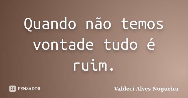 Quando não temos vontade tudo é ruim.... Frase de Valdeci Alves Nogueira.