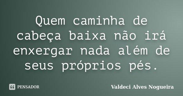 Quem caminha de cabeça baixa não irá enxergar nada além de seus próprios pés.... Frase de Valdeci Alves Nogueira.