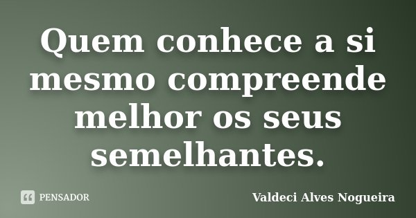 Quem conhece a si mesmo compreende melhor os seus semelhantes.... Frase de Valdeci Alves Nogueira.