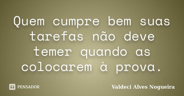Quem cumpre bem suas tarefas não deve temer quando as colocarem à prova.... Frase de Valdeci Alves Nogueira.