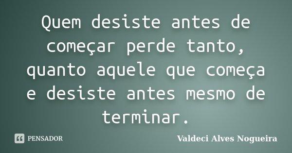 Quem desiste antes de começar perde tanto, quanto aquele que começa e desiste antes mesmo de terminar.... Frase de Valdeci Alves Nogueira.