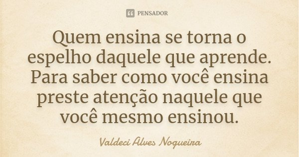 Quem ensina se torna o espelho daquele que aprende. Para saber como você ensina preste atenção naquele que você mesmo ensinou.... Frase de Valdeci Alves Nogueira.