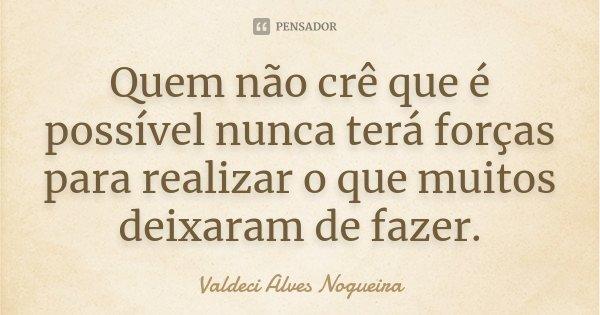 Quem não crê que é possível nunca terá forças para realizar o que muitos deixaram de fazer.... Frase de Valdeci Alves Nogueira.