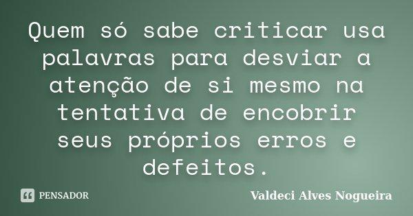 Quem só sabe criticar usa palavras para desviar a atenção de si mesmo na tentativa de encobrir seus próprios erros e defeitos.... Frase de Valdeci Alves Nogueira.