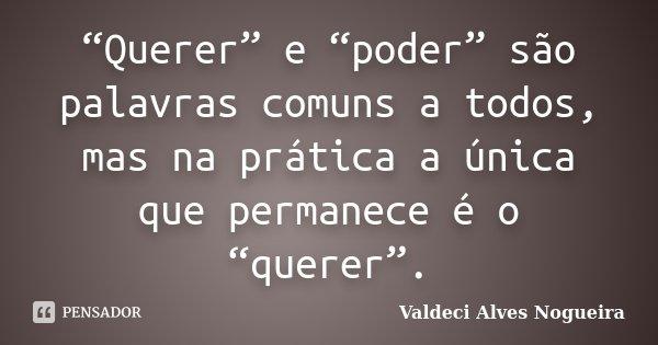 """""""Querer"""" e """"poder"""" são palavras comuns a todos, mas na prática a única que permanece é o """"querer"""".... Frase de Valdeci Alves Nogueira."""