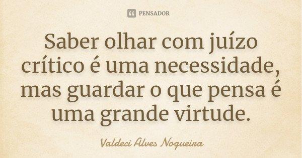 Saber olhar com juízo crítico é uma necessidade, mas guardar o que pensa é uma grande virtude.... Frase de Valdeci Alves Nogueira.