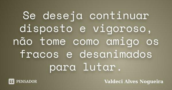 Se deseja continuar disposto e vigoroso, não tome como amigo os fracos e desanimados para lutar.... Frase de Valdeci Alves Nogueira.