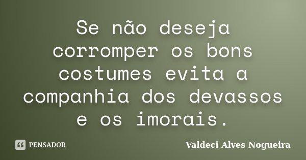 Se não deseja corromper os bons costumes evita a companhia dos devassos e os imorais.... Frase de Valdeci Alves Nogueira.