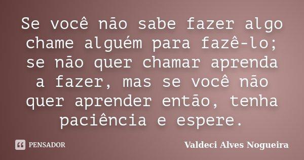Se você não sabe fazer algo chame alguém para fazê-lo; se não quer chamar aprenda a fazer, mas se você não quer aprender então, tenha paciência e espere.... Frase de Valdeci Alves Nogueira.