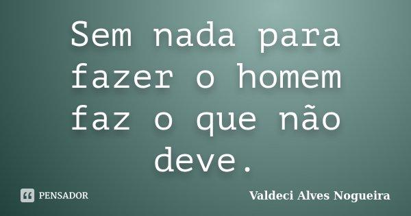 Sem nada para fazer o homem faz o que não deve.... Frase de Valdeci Alves Nogueira.
