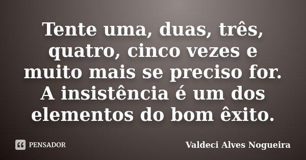 Tente uma, duas, três, quatro, cinco vezes e muito mais se preciso for. A insistência é um dos elementos do bom êxito.... Frase de Valdeci Alves Nogueira.