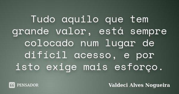Tudo aquilo que tem grande valor, está sempre colocado num lugar de difícil acesso, e por isto exige mais esforço.... Frase de Valdeci Alves Nogueira.