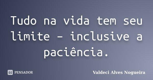 Tudo na vida tem seu limite – inclusive a paciência.... Frase de Valdeci Alves Nogueira.
