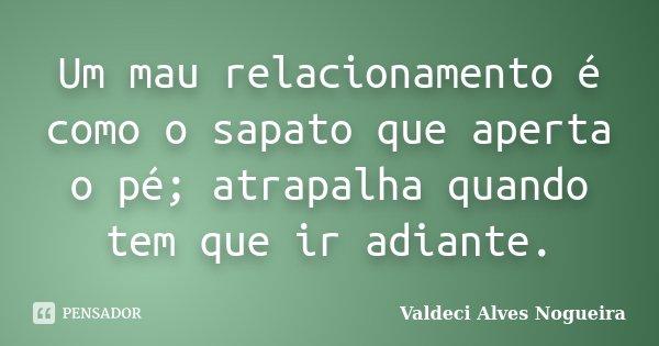 Um mau relacionamento é como o sapato que aperta o pé; atrapalha quando tem que ir adiante.... Frase de Valdeci Alves Nogueira.
