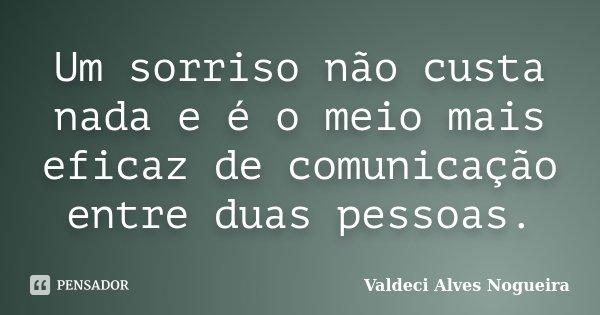 Um sorriso não custa nada e é o meio mais eficaz de comunicação entre duas pessoas.... Frase de Valdeci Alves Nogueira.