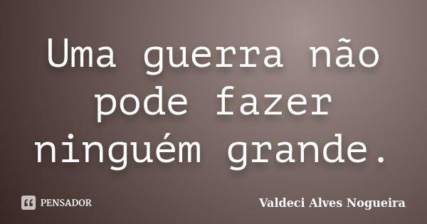 Uma guerra não pode fazer ninguém grande.... Frase de Valdeci Alves Nogueira.