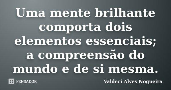 Uma mente brilhante comporta dois elementos essenciais; a compreensão do mundo e de si mesma.... Frase de Valdeci Alves Nogueira.