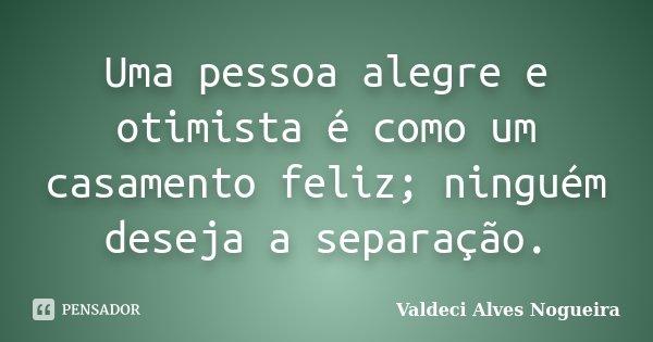 Uma pessoa alegre e otimista é como um casamento feliz; ninguém deseja a separação.... Frase de Valdeci Alves Nogueira.