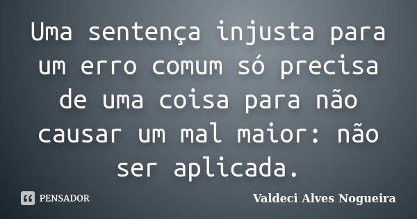 Uma sentença injusta para um erro comum só precisa de uma coisa para não causar um mal maior: não ser aplicada.... Frase de Valdeci Alves Nogueira.