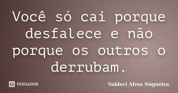 Você só cai porque desfalece e não porque os outros o derrubam.... Frase de Valdeci Alves Nogueira.