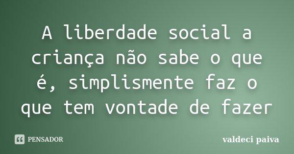 A liberdade social a criança não sabe o que é, simplismente faz o que tem vontade de fazer... Frase de Valdeci Paiva.