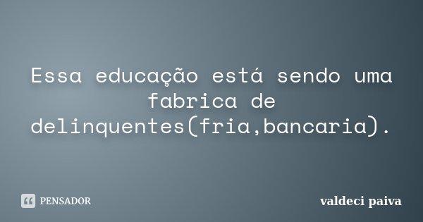 Essa educação está sendo uma fabrica de delinquentes(fria,bancaria).... Frase de Valdeci Paiva.