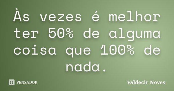 Às vezes é melhor ter 50% de alguma coisa que 100% de nada.... Frase de Valdecir Neves.